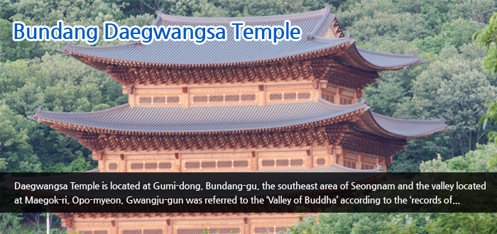 Bundang Daegwangsa Temple - Daegwangsa Temple is located at Gumi-dong, Bundang-gu, the southeast area of Seongnam and the valley located at Maegok-ri, Opo-myeon, Gwangju-gun was referred to the 'Valley of Buddha' according to the 'records of...