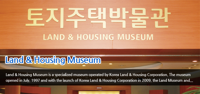 Land & Housing Museum - Land & Housing Museum is a specialized museum operated by Korea Land & Housing Corporation, The museum opened in July. 1997 and with the launch of Korea Land & Housing Corporation in 2009. the Land Museum and...